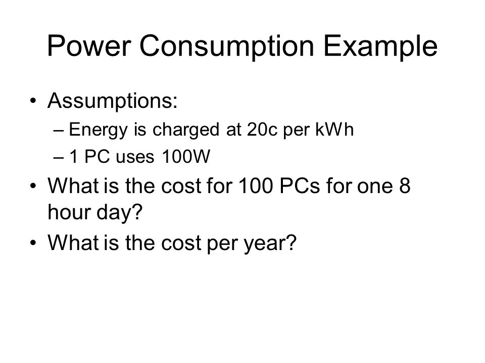 Power Consumption Example Assumptions: –Energy is charged at 20c per kWh –1 PC uses 100W What is the cost for 100 PCs for one 8 hour day.