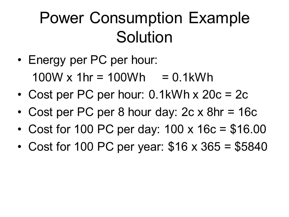 Power Consumption Example Solution Energy per PC per hour: 100W x 1hr = 100Wh = 0.1kWh Cost per PC per hour: 0.1kWh x 20c = 2c Cost per PC per 8 hour day: 2c x 8hr = 16c Cost for 100 PC per day: 100 x 16c = $16.00 Cost for 100 PC per year: $16 x 365 = $5840