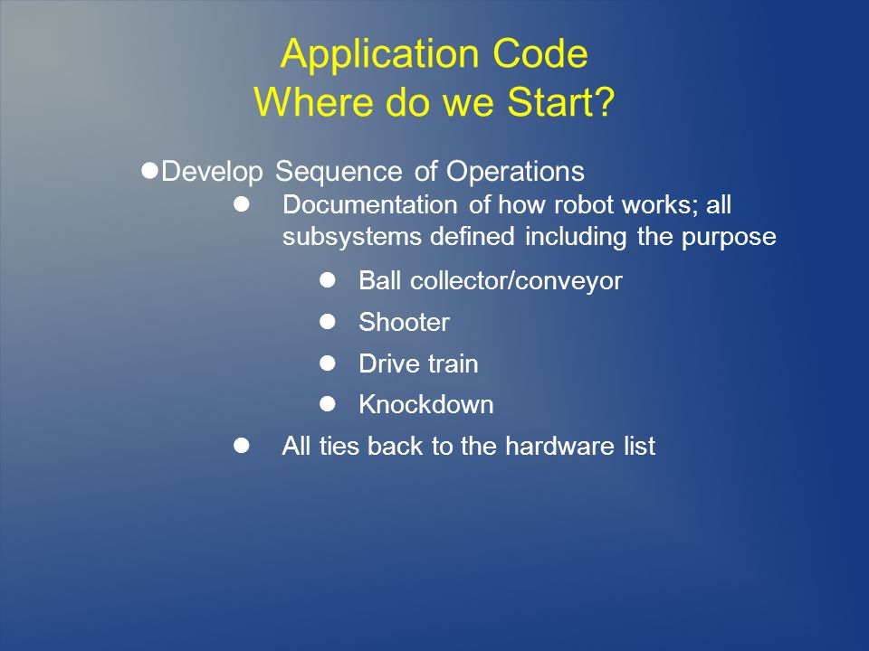 Application Code Where do we Start? Develop Sequence of Operations Documentation of how robot works; all subsystems defined including the purpose Ball