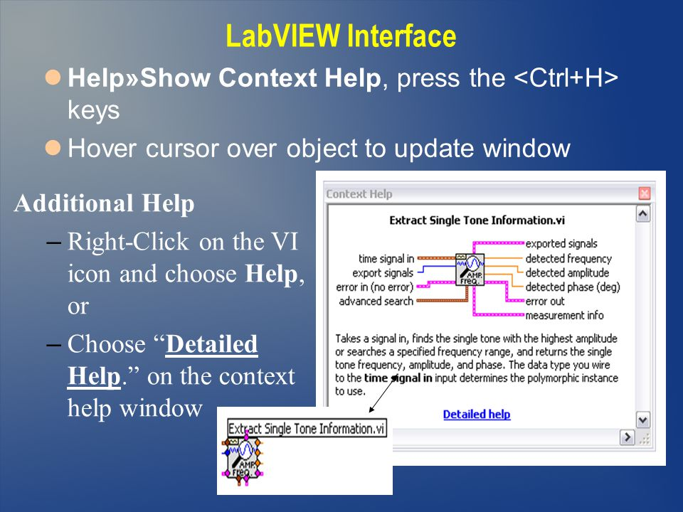 Help»Show Context Help, press the keys Hover cursor over object to update window Additional Help – Right-Click on the VI icon and choose Help, or – Ch