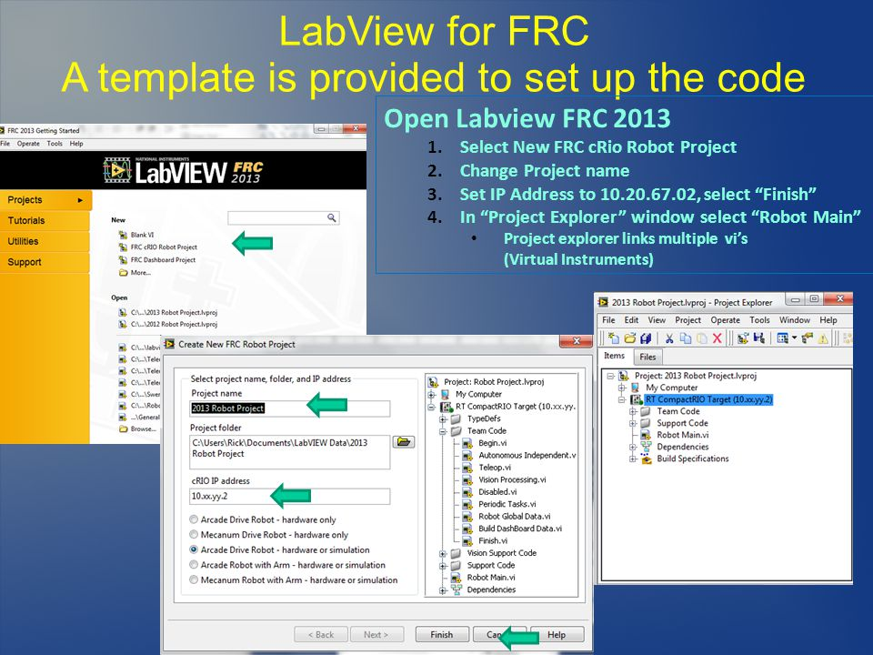 LabView for FRC A template is provided to set up the code Open Labview FRC 2013 1.Select New FRC cRio Robot Project 2.Change Project name 3.Set IP Add
