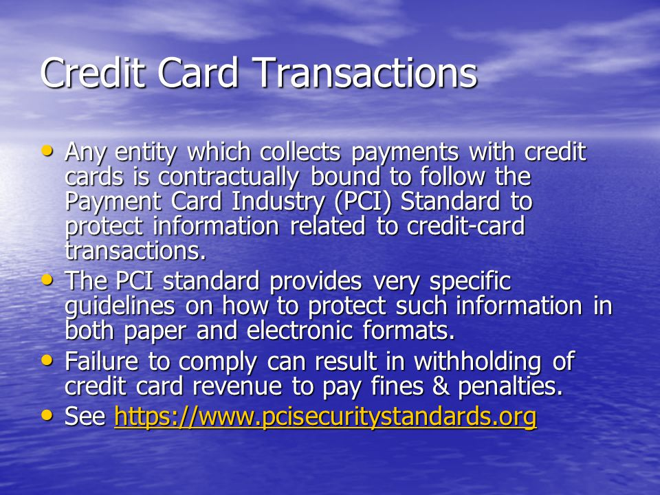 Credit Card Transactions Any entity which collects payments with credit cards is contractually bound to follow the Payment Card Industry (PCI) Standard to protect information related to credit-card transactions.