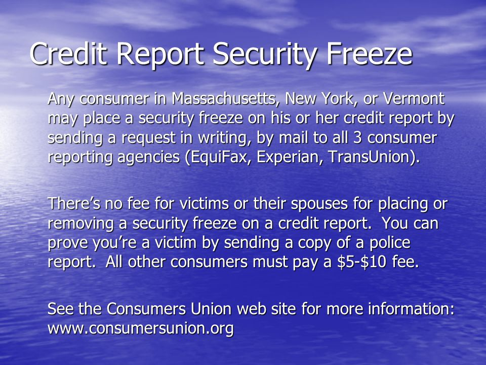 Credit Report Security Freeze Any consumer in Massachusetts, New York, or Vermont may place a security freeze on his or her credit report by sending a request in writing, by mail to all 3 consumer reporting agencies (EquiFax, Experian, TransUnion).