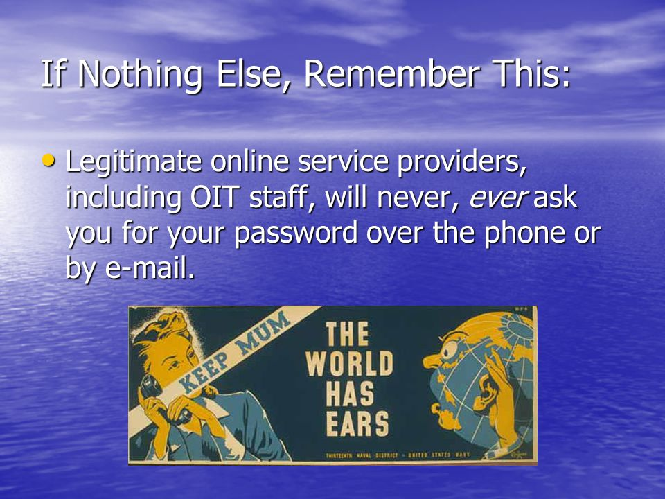 If Nothing Else, Remember This: Legitimate online service providers, including OIT staff, will never, ever ask you for your password over the phone or by e-mail.