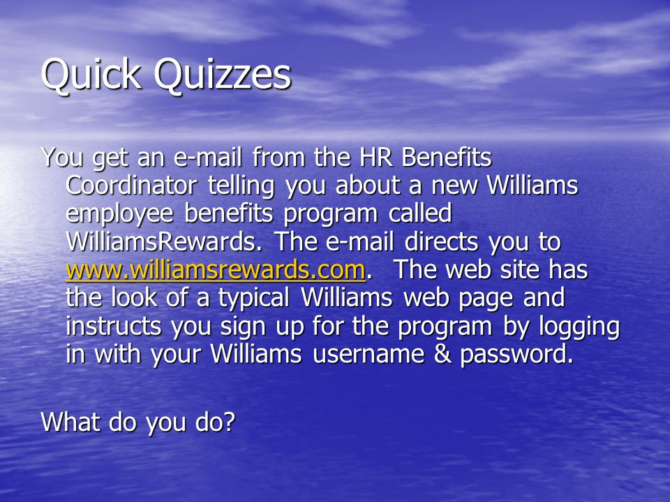 Quick Quizzes You get an e-mail from the HR Benefits Coordinator telling you about a new Williams employee benefits program called WilliamsRewards.