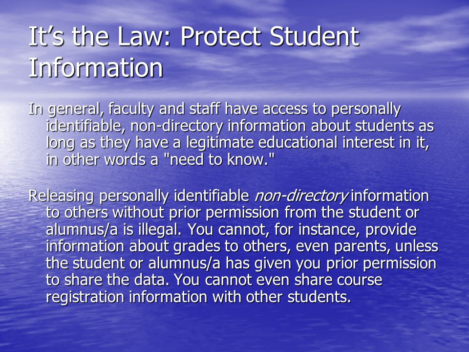 Its the Law: Protect Student Information In general, faculty and staff have access to personally identifiable, non-directory information about students as long as they have a legitimate educational interest in it, in other words a need to know. Releasing personally identifiable non-directory information to others without prior permission from the student or alumnus/a is illegal.