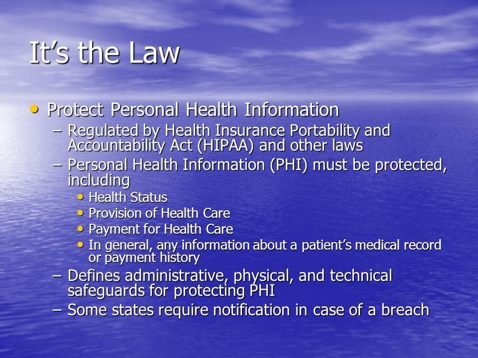 Its the Law Protect Personal Health Information Protect Personal Health Information –Regulated by Health Insurance Portability and Accountability Act (HIPAA) and other laws –Personal Health Information (PHI) must be protected, including Health Status Health Status Provision of Health Care Provision of Health Care Payment for Health Care Payment for Health Care In general, any information about a patients medical record or payment history In general, any information about a patients medical record or payment history –Defines administrative, physical, and technical safeguards for protecting PHI –Some states require notification in case of a breach