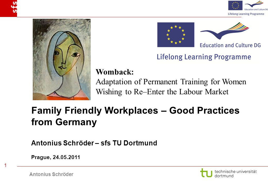Antonius Schröder 1 Family Friendly Workplaces – Good Practices from Germany Antonius Schröder – sfs TU Dortmund Prague, 24.05.2011 Womback: Adaptation of Permanent Training for Women Wishing to Re–Enter the Labour Market