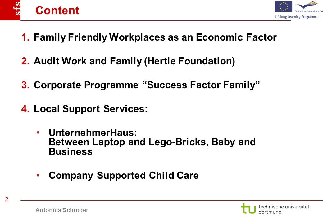 Antonius Schröder 2 Content 1.Family Friendly Workplaces as an Economic Factor 2.Audit Work and Family (Hertie Foundation) 3.Corporate Programme Success Factor Family 4.Local Support Services: UnternehmerHaus: Between Laptop and Lego-Bricks, Baby and Business Company Supported Child Care