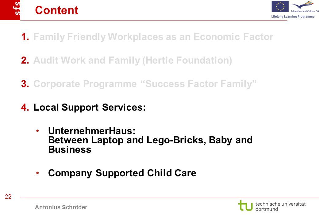 Antonius Schröder 22 Content 1.Family Friendly Workplaces as an Economic Factor 2.Audit Work and Family (Hertie Foundation) 3.Corporate Programme Success Factor Family 4.Local Support Services: UnternehmerHaus: Between Laptop and Lego-Bricks, Baby and Business Company Supported Child Care