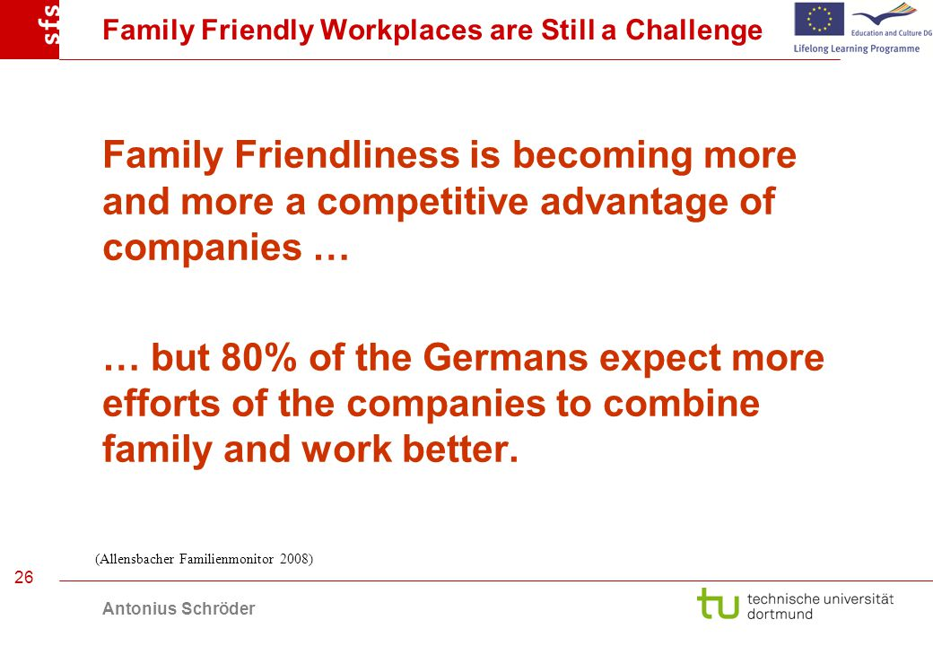 Antonius Schröder 26 Family Friendly Workplaces are Still a Challenge Family Friendliness is becoming more and more a competitive advantage of companies … … but 80% of the Germans expect more efforts of the companies to combine family and work better.