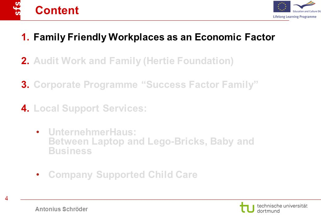 Antonius Schröder 4 Content 1.Family Friendly Workplaces as an Economic Factor 2.Audit Work and Family (Hertie Foundation) 3.Corporate Programme Success Factor Family 4.Local Support Services: UnternehmerHaus: Between Laptop and Lego-Bricks, Baby and Business Company Supported Child Care