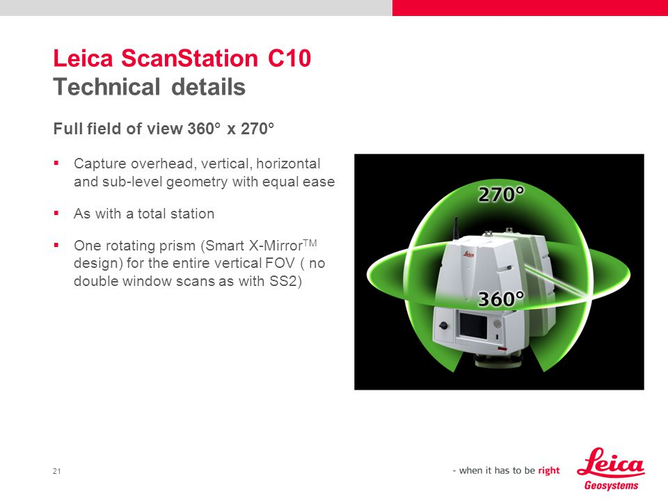 21 Leica ScanStation C10 Technical details Full field of view 360° x 270° Capture overhead, vertical, horizontal and sub-level geometry with equal eas