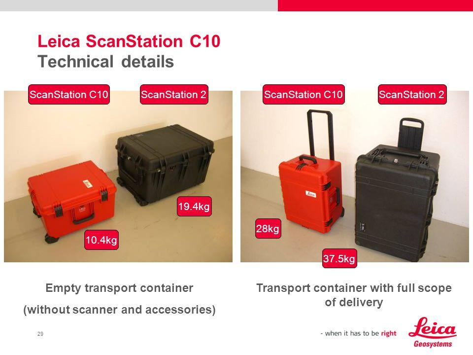 29 Leica ScanStation C10 Technical details ScanStation C10ScanStation 2ScanStation C10ScanStation 2 10.4kg 19.4kg 28kg 37.5kg Empty transport containe