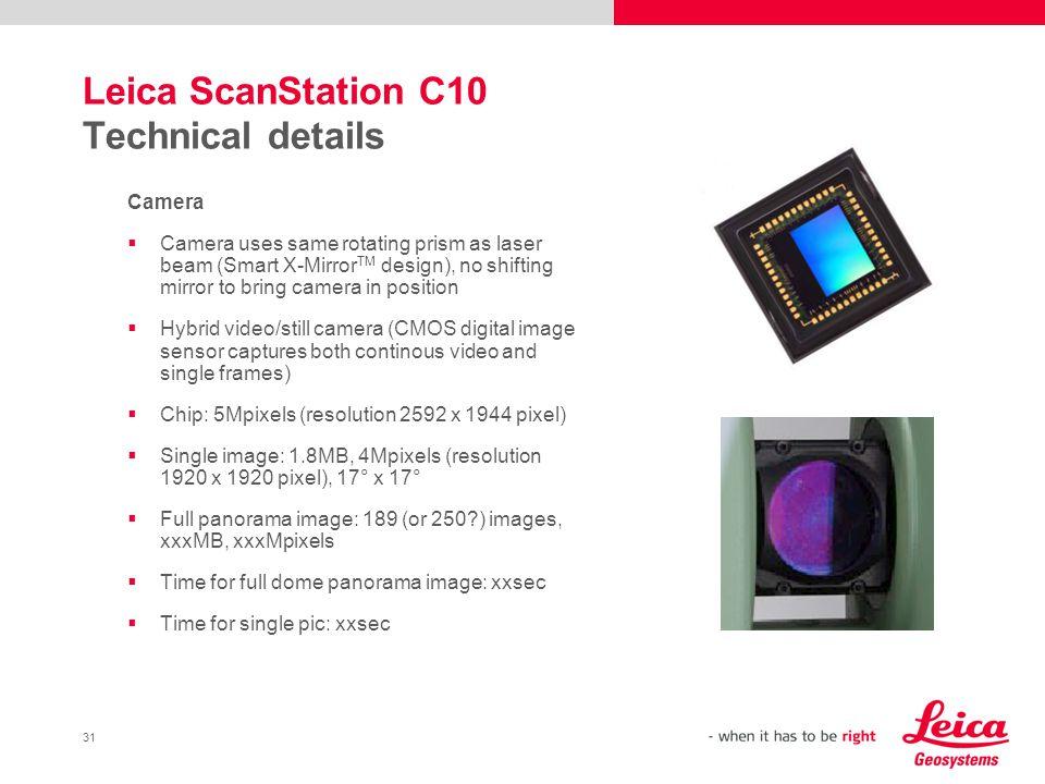 31 Leica ScanStation C10 Technical details Camera Camera uses same rotating prism as laser beam (Smart X-Mirror TM design), no shifting mirror to brin