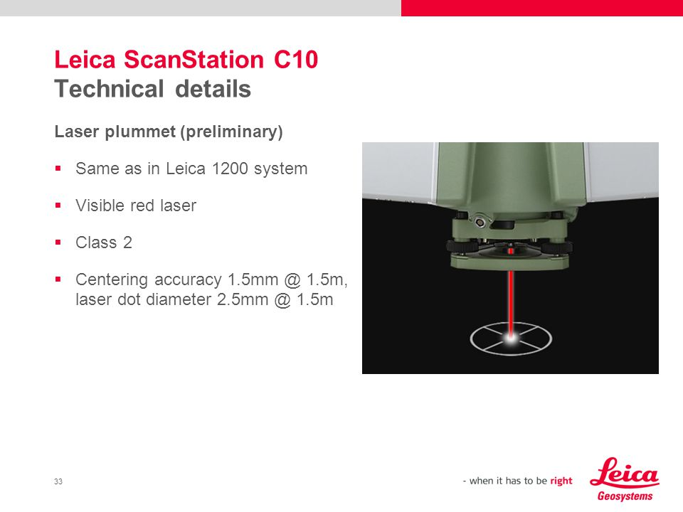 33 Leica ScanStation C10 Technical details Laser plummet (preliminary) Same as in Leica 1200 system Visible red laser Class 2 Centering accuracy 1.5mm