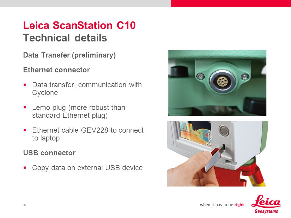 37 Leica ScanStation C10 Technical details Data Transfer (preliminary) Ethernet connector Data transfer, communication with Cyclone Lemo plug (more ro