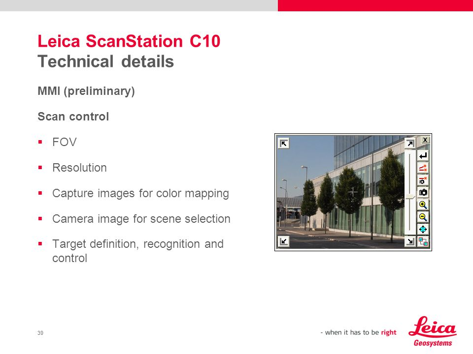 39 Leica ScanStation C10 Technical details MMI (preliminary) Scan control FOV Resolution Capture images for color mapping Camera image for scene selec