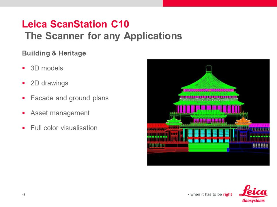 45 Leica ScanStation C10 The Scanner for any Applications Building & Heritage 3D models 2D drawings Facade and ground plans Asset management Full colo