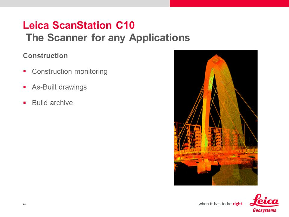 47 Leica ScanStation C10 The Scanner for any Applications Construction Construction monitoring As-Built drawings Build archive