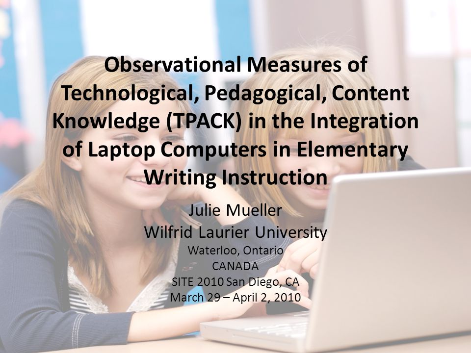 Observational Measures of Technological, Pedagogical, Content Knowledge (TPACK) in the Integration of Laptop Computers in Elementary Writing Instruction Julie Mueller Wilfrid Laurier University Waterloo, Ontario CANADA SITE 2010 San Diego, CA March 29 – April 2, 2010