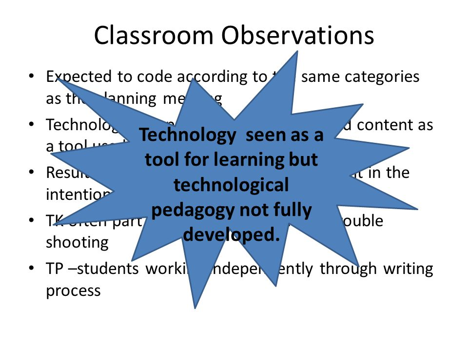 Classroom Observations Expected to code according to the same categories as the planning meeting Technology was part of the pedagogy and content as a tool used for writing and research Result rather than the knowledge apparent in the intentional planning TK often part of setting up and saving, trouble shooting TP –students working independently through writing process Technology seen as a tool for learning but technological pedagogy not fully developed.