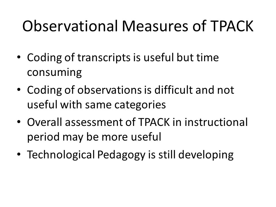 Observational Measures of TPACK Coding of transcripts is useful but time consuming Coding of observations is difficult and not useful with same categories Overall assessment of TPACK in instructional period may be more useful Technological Pedagogy is still developing