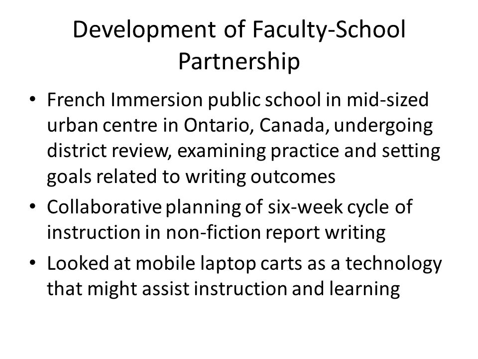 Development of Faculty-School Partnership French Immersion public school in mid-sized urban centre in Ontario, Canada, undergoing district review, examining practice and setting goals related to writing outcomes Collaborative planning of six-week cycle of instruction in non-fiction report writing Looked at mobile laptop carts as a technology that might assist instruction and learning