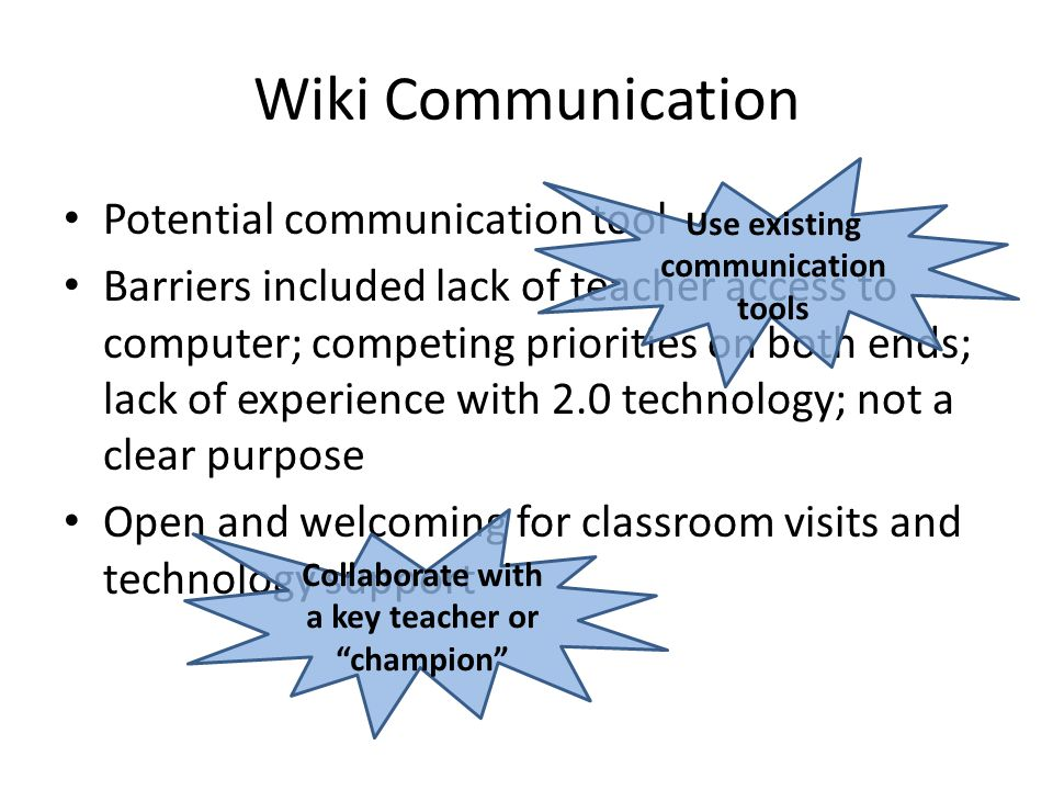 Wiki Communication Potential communication tool Barriers included lack of teacher access to computer; competing priorities on both ends; lack of experience with 2.0 technology; not a clear purpose Open and welcoming for classroom visits and technology support Use existing communication tools Collaborate with a key teacher or champion