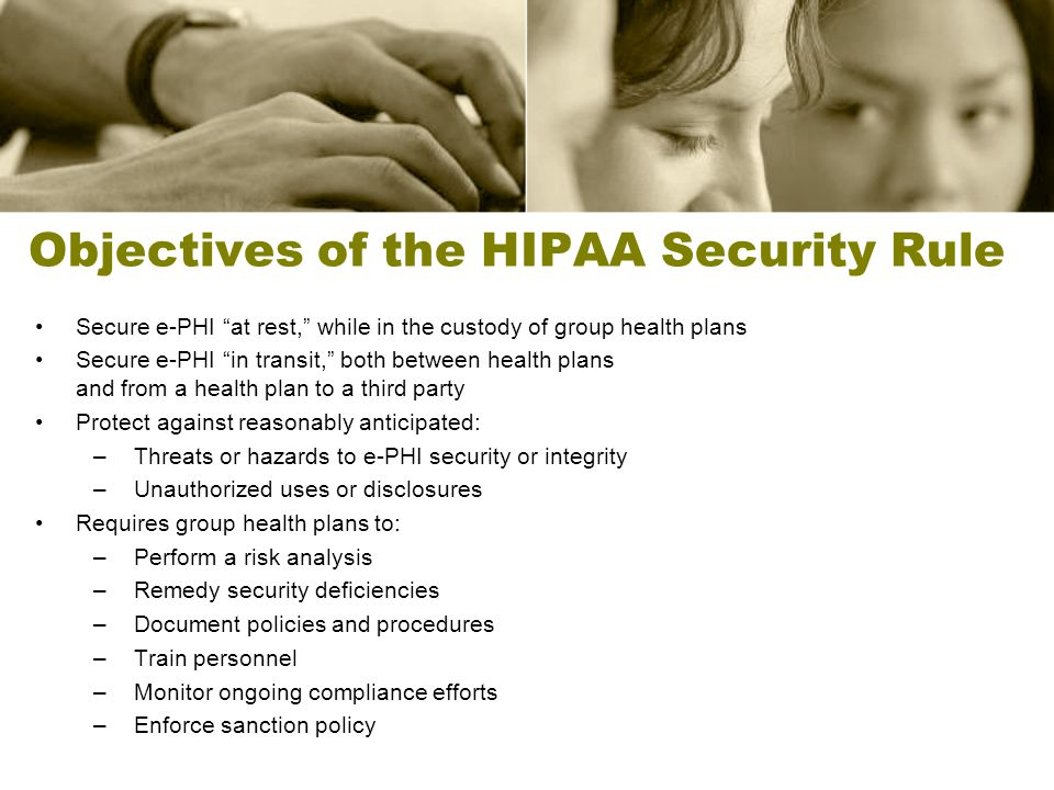 Objectives of the HIPAA Security Rule Secure e-PHI at rest, while in the custody of group health plans Secure e-PHI in transit, both between health pl