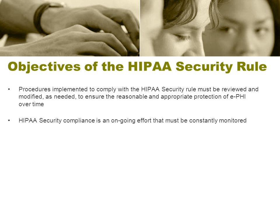 Objectives of the HIPAA Security Rule Procedures implemented to comply with the HIPAA Security rule must be reviewed and modified, as needed, to ensur