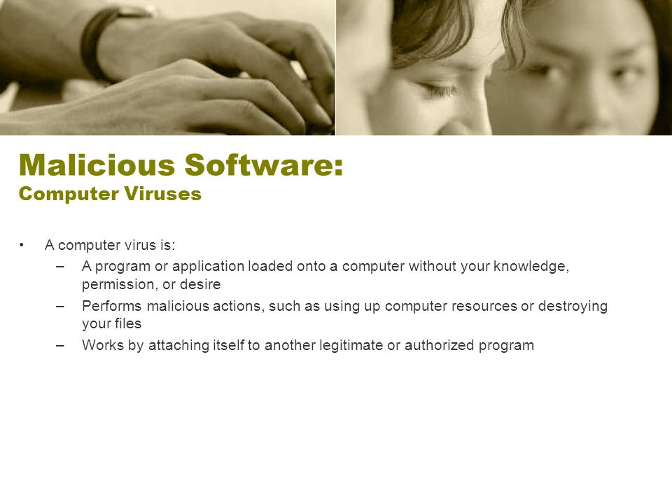 Malicious Software: Computer Viruses A computer virus is: –A program or application loaded onto a computer without your knowledge, permission, or desire –Performs malicious actions, such as using up computer resources or destroying your files –Works by attaching itself to another legitimate or authorized program