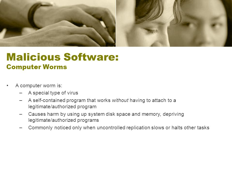 Malicious Software: Computer Worms A computer worm is: –A special type of virus –A self-contained program that works without having to attach to a legitimate/authorized program –Causes harm by using up system disk space and memory, depriving legitimate/authorized programs –Commonly noticed only when uncontrolled replication slows or halts other tasks