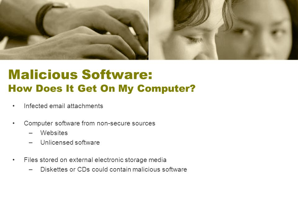 Malicious Software: How Does It Get On My Computer? Infected email attachments Computer software from non-secure sources –Websites –Unlicensed softwar