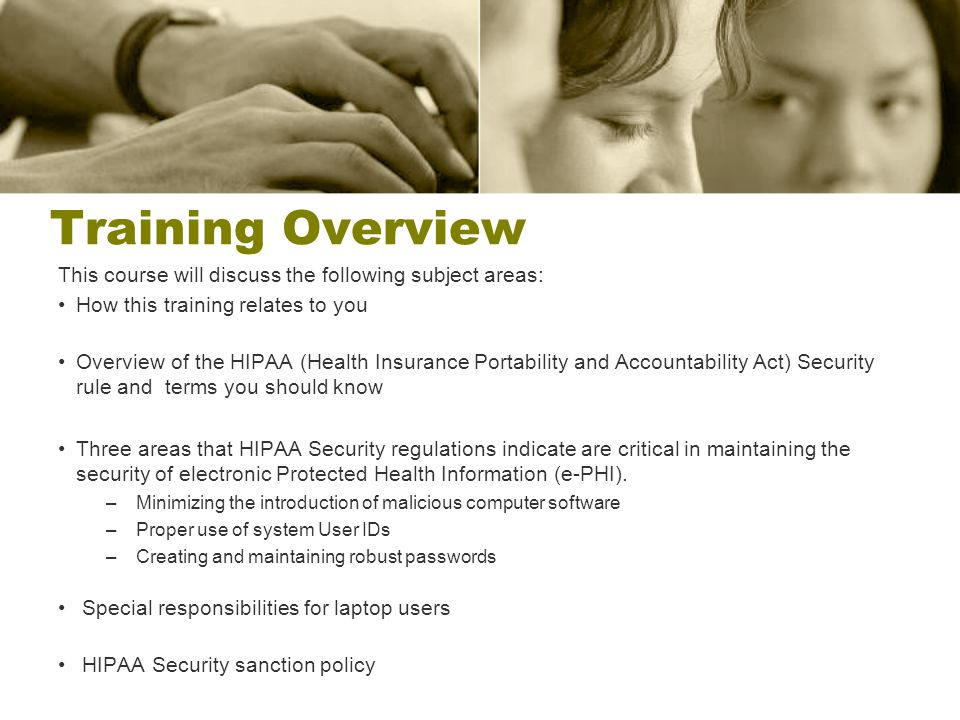 Training Overview This course will discuss the following subject areas: How this training relates to you Overview of the HIPAA (Health Insurance Portability and Accountability Act) Security rule and terms you should know Three areas that HIPAA Security regulations indicate are critical in maintaining the security of electronic Protected Health Information (e-PHI).