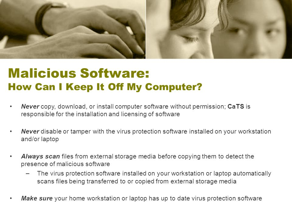 Malicious Software: How Can I Keep It Off My Computer? Never copy, download, or install computer software without permission; CaTS is responsible for