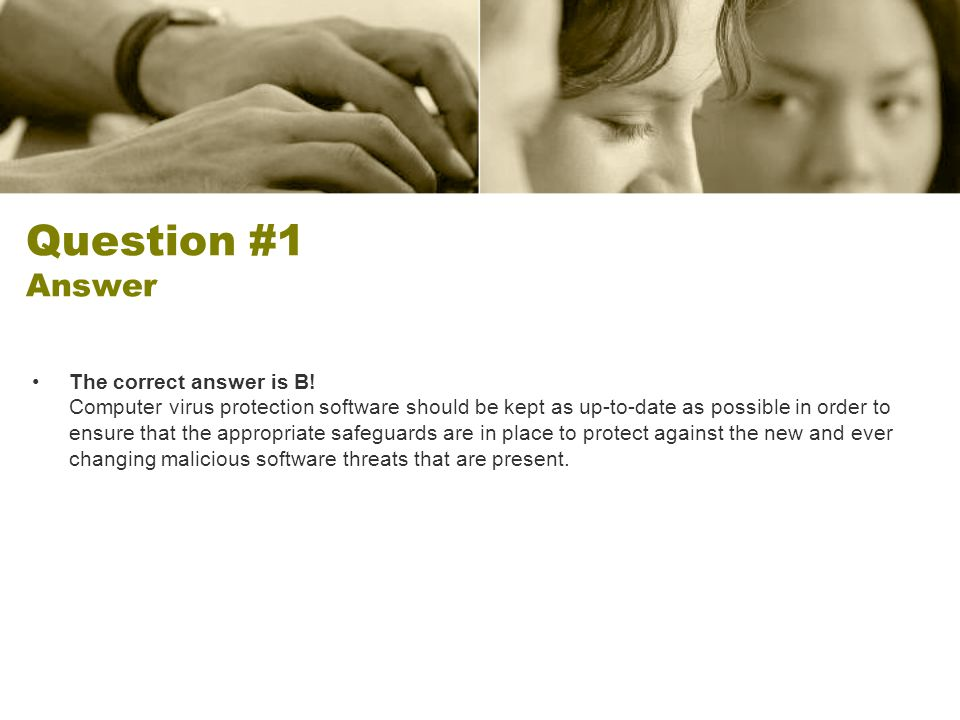 Question #1 Answer The correct answer is B! Computer virus protection software should be kept as up-to-date as possible in order to ensure that the ap