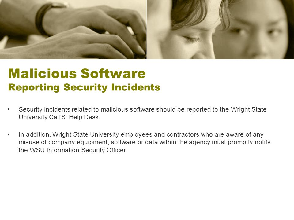 Malicious Software Reporting Security Incidents Security incidents related to malicious software should be reported to the Wright State University CaT