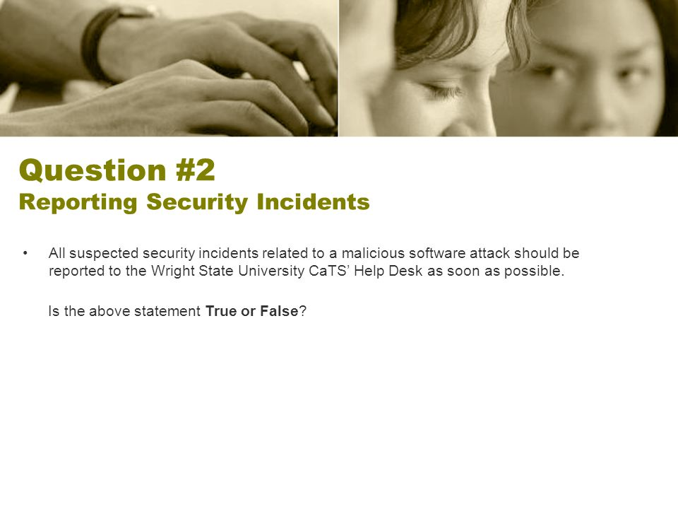 Question #2 Reporting Security Incidents All suspected security incidents related to a malicious software attack should be reported to the Wright State University CaTS Help Desk as soon as possible.