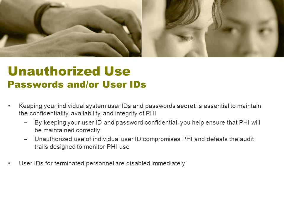 Unauthorized Use Passwords and/or User IDs Keeping your individual system user IDs and passwords secret is essential to maintain the confidentiality,