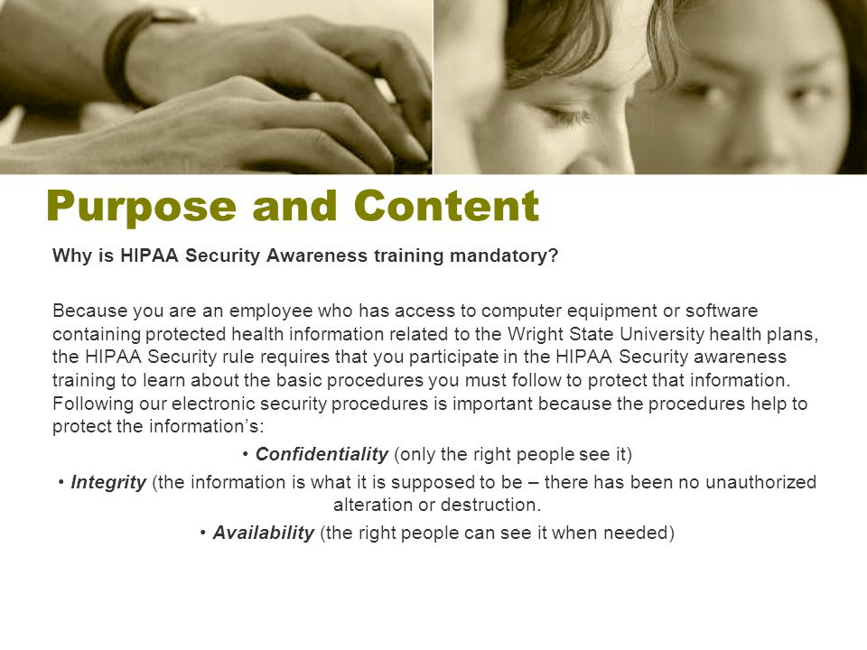Purpose and Content Why is HIPAA Security Awareness training mandatory? Because you are an employee who has access to computer equipment or software c