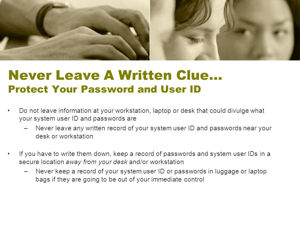 Never Leave A Written Clue… Protect Your Password and User ID Do not leave information at your workstation, laptop or desk that could divulge what your system user ID and passwords are –Never leave any written record of your system user ID and passwords near your desk or workstation If you have to write them down, keep a record of passwords and system user IDs in a secure location away from your desk and/or workstation –Never keep a record of your system user ID or passwords in luggage or laptop bags if they are going to be out of your immediate control