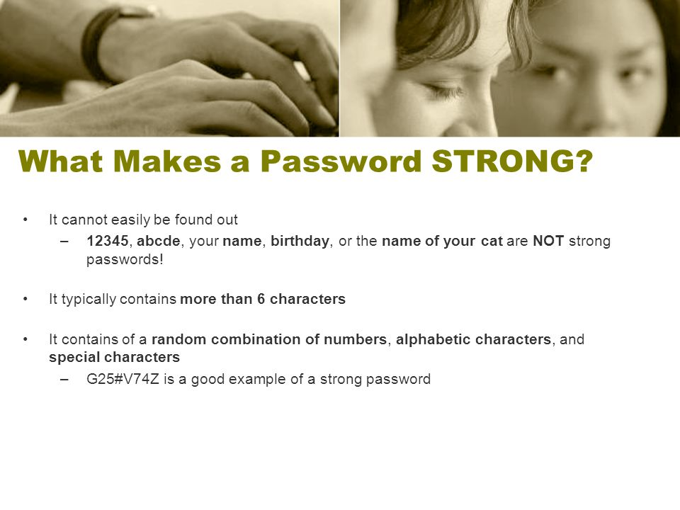 What Makes a Password STRONG? It cannot easily be found out –12345, abcde, your name, birthday, or the name of your cat are NOT strong passwords! It t