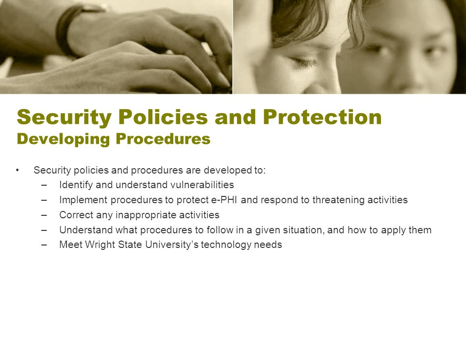 Security Policies and Protection Developing Procedures Security policies and procedures are developed to: –Identify and understand vulnerabilities –Implement procedures to protect e-PHI and respond to threatening activities –Correct any inappropriate activities –Understand what procedures to follow in a given situation, and how to apply them –Meet Wright State Universitys technology needs