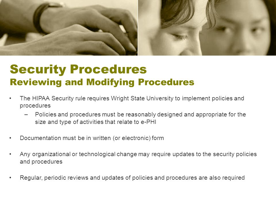 Security Procedures Reviewing and Modifying Procedures The HIPAA Security rule requires Wright State University to implement policies and procedures –
