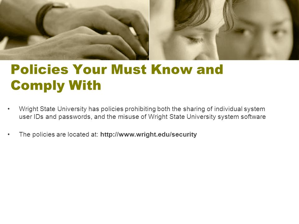 Policies Your Must Know and Comply With Wright State University has policies prohibiting both the sharing of individual system user IDs and passwords, and the misuse of Wright State University system software The policies are located at: http://www.wright.edu/security