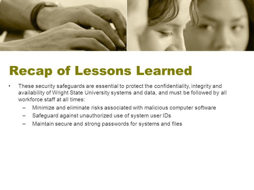 Recap of Lessons Learned These security safeguards are essential to protect the confidentiality, integrity and availability of Wright State University systems and data, and must be followed by all workforce staff at all times: –Minimize and eliminate risks associated with malicious computer software –Safeguard against unauthorized use of system user IDs –Maintain secure and strong passwords for systems and files
