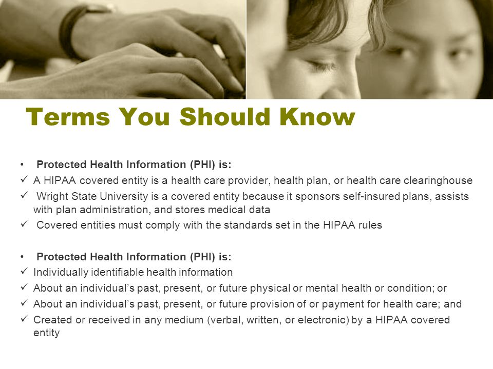 Terms You Should Know Protected Health Information (PHI) is: A HIPAA covered entity is a health care provider, health plan, or health care clearinghou