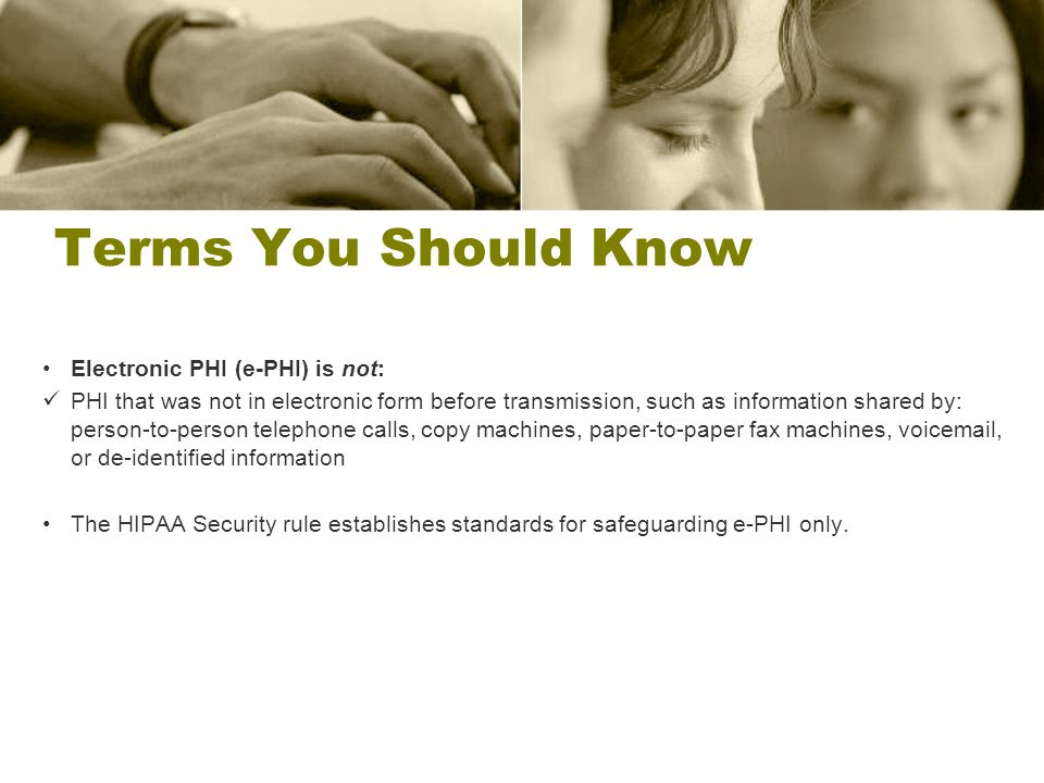 Terms You Should Know Electronic PHI (e-PHI) is not: PHI that was not in electronic form before transmission, such as information shared by: person-to
