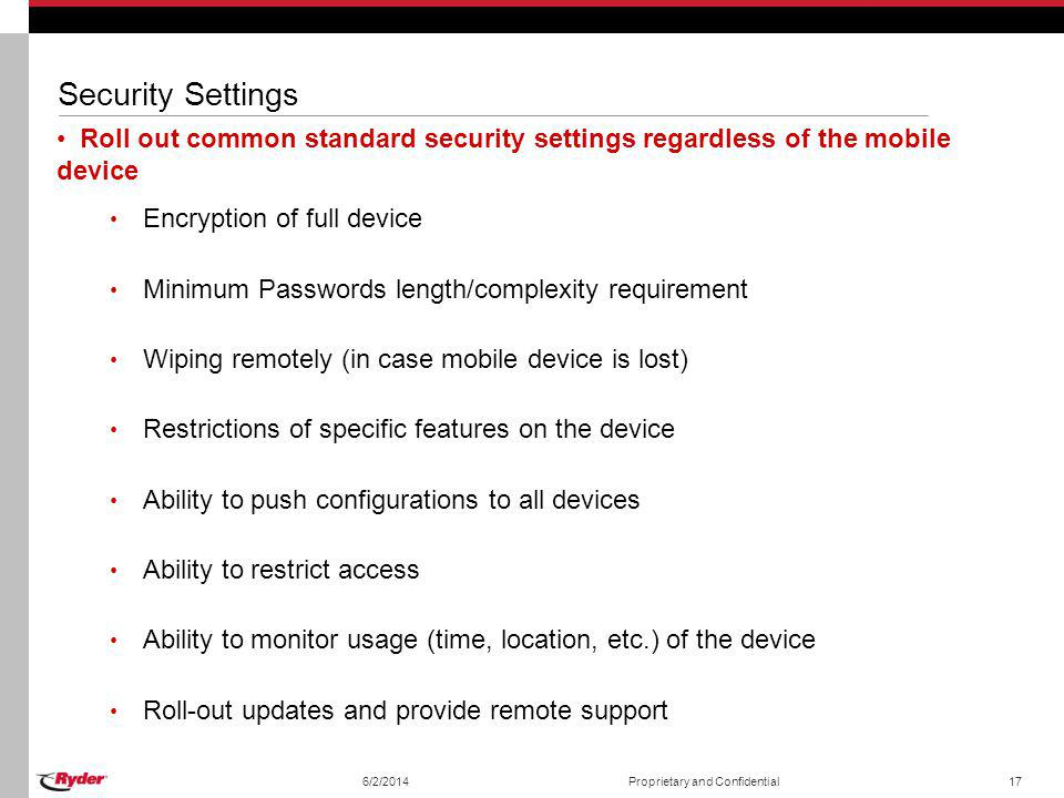 Security Settings Roll out common standard security settings regardless of the mobile device Encryption of full device Minimum Passwords length/comple